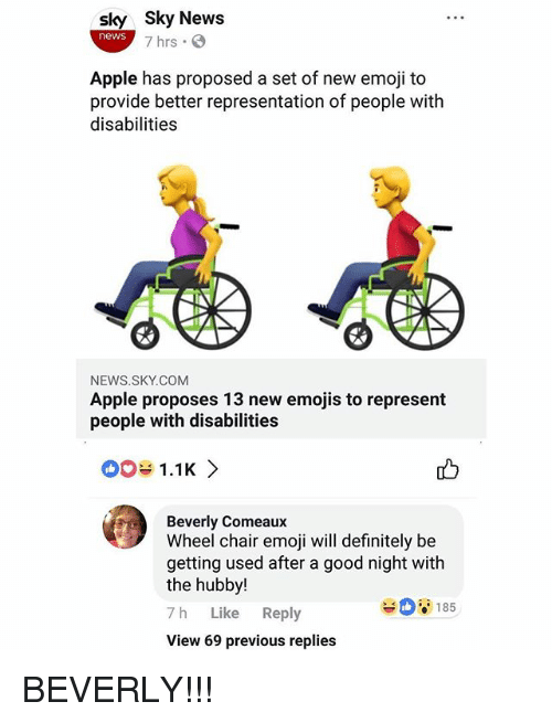 hubby: sky Sky News  news  7 hrs  Apple has proposed a set of new emoji to  provide better representation of people witlh  disabilities  NEWS.SKY.COM  Apple proposes 13 new emojis to represent  people with disabilities  01.1K>  Beverly Comeaux  Wheel chair emoji will definitely be  getting used after a good night with  the hubby!  7 h Like Reply  View 69 previous replies  185 BEVERLY!!!