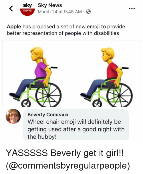 hubby: sky Sky News  news March 24 at 9:45 AM-  Apple has proposed a set of new emoji to provide  better representation of people with disabilities  Beverly Comeaux  Wheel chair emoji will definitely be  getting used after a good night with  the hubby! YASSSSS Beverly get it girl!! (@commentsbyregularpeople)