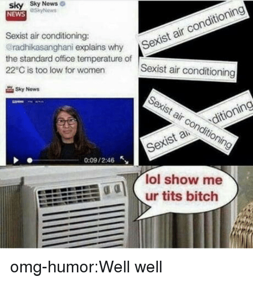 Sexis: sky Sky  NEWS  News  Sexist air conditioning:  radhikasanghani explains why S  the standard office temperature of  22°C is too low for women  r Sexist air conditioning  Sexist air conditioning  Sky Now  Sexist air conditioning  Sexis a ditioning  0:09 / 2:46  lol show me  odur tits bitch omg-humor:Well well