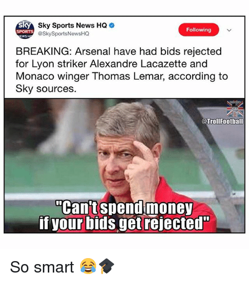 "Arsenal, Memes, and News: Sky Sports News HQ  @SkySportsNewsHQ  Following  SPORTS  EWSH  BREAKING: Arsenal have had bids rejected  for Lyon striker Alexandre Lacazette and  Monaco winger Thomas Lemar, according to  Sky sources.  @Trollfootball  ""Can't spendmoney  if your bids get rejected"" So smart 😂🎓"