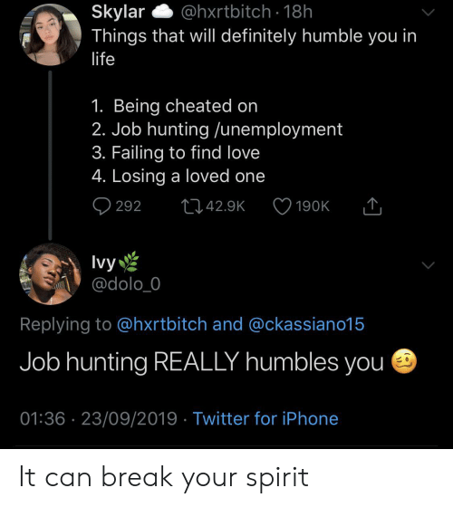 cheated: Skylar  Things that will definitely humble you in  @hxrtbitch 18h  life  1. Being cheated on  2. Job hunting /unemployment  3. Failing to find love  4. Losing a loved one  292  L42.9K  190K  Ivy  @dolo_0  Replying to @hxrtbitch and @ckassiano15  Job hunting REALLY humbles you  01:36 23/09/2019 Twitter for iPhone It can break your spirit