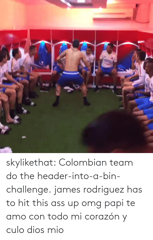 Header: skylikethat:  Colombian team do the header-into-a-bin-challenge.   james rodriguez has to hit this ass up omg papi te amo con todo mi corazón y culo dios mio