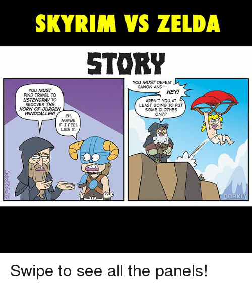 ganon: SKYRIM VS ZELDA  STORY  YOU MUST DEFEAT J  GANON AND--  YOU MUST  HEY!  FIND TRAVEL TO  USTENGRAVTO  AREN'T You AT  RECOVER THE  LEAST GOING TO PUT  HORN OF JURGEN  SOME CLOTHES  WIND CALLER  EH  ON?  MAYBE  IF I FEEL  LIKE IT.  DOR KL Swipe to see all the panels!