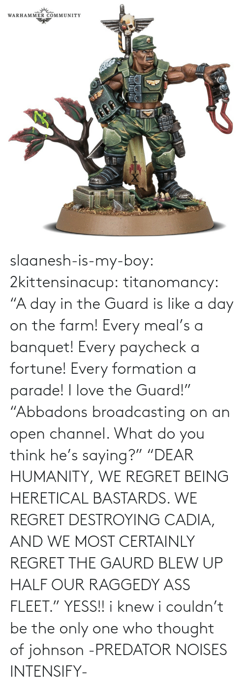 "I Knew: slaanesh-is-my-boy:  2kittensinacup: titanomancy:    ""A day in the Guard is like a day on the farm! Every meal's a banquet! Every paycheck a fortune! Every formation a parade! I love the Guard!""     ""Abbadons broadcasting on an open channel. What do you think he's saying?"" ""DEAR HUMANITY, WE REGRET BEING HERETICAL BASTARDS. WE REGRET DESTROYING CADIA, AND WE MOST CERTAINLY REGRET THE GAURD BLEW UP HALF OUR RAGGEDY ASS FLEET.""  YESS!! i knew i couldn't be the only one who thought of johnson   -PREDATOR NOISES INTENSIFY-"