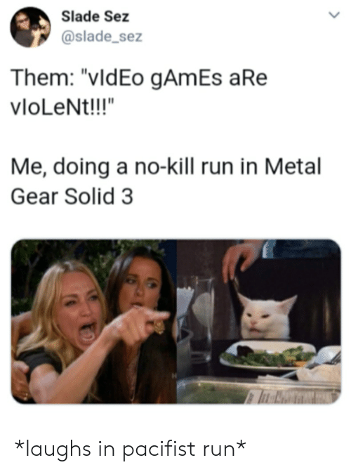 """Run, Games, and Metal Gear: Slade Sez  @slade_sez  Them: """"vldEo gAmEs aRe  vloLeNt!!!""""  Me, doing a no-kill run in Metal  Gear Solid 3 *laughs in pacifist run*"""