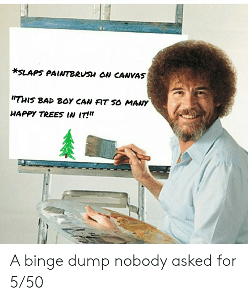 "binge: *SLAPS PAINTBRUSH ON CANVAS  THIS BAD BOY CAN FIT SO MANY  HAPPY TREES IN IT!"" A binge dump nobody asked for 5/50"