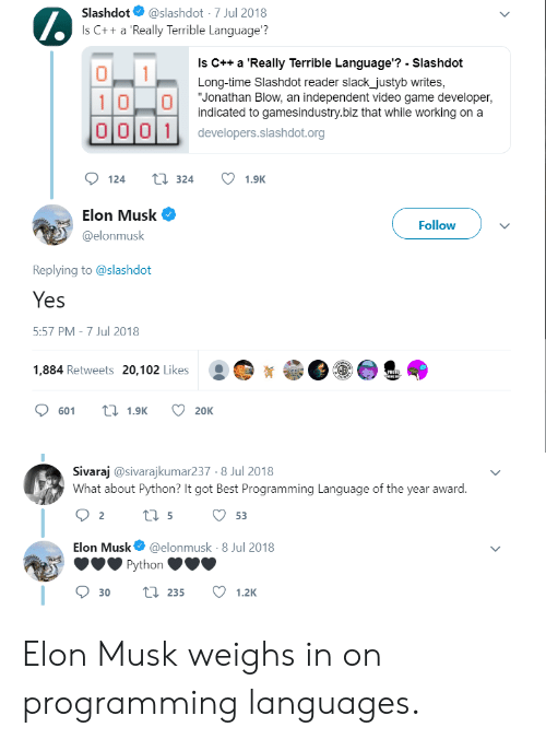 "Musk Elonmusk: @slashdot 7 Jul 2018  Is C+ a Really Terrible Language?  Slashdot  Is C++ a 'Really Terrible Language'? - Slashdot  Long-time Slashdot reader slack_justyb writes,  ""Jonathan Blow, an independent video game developer,  indicated to gamesindustry.biz that while working on a  10 0  O001  developers.slashdot.org  124  t324  1.9K  Elon Musk  Follow  @elonmusk  Replying to @slashdot  Yes  5:57 PM -7 Jul 2018  1,884 Retweets 20,102 Likes  PHEID  oet.  t1.9K  601  20K  Sivaraj @sivarajkumar237 8 Jul 2018  What about Python? It got Best Programming Language of the year award.  t5  2  53  Elon Musk  @elonmusk - 8 Jul 2018  Python  t1235  1.2K  30 Elon Musk weighs in on programming languages."