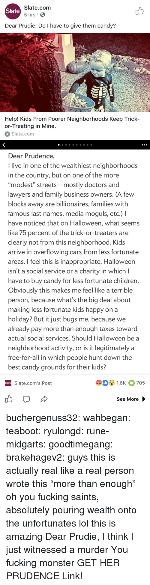 "last names: Slate.com  5 hrs .  Slate  Dear Prudie: Do I have to give them candy?  aT  T-T  Help! Kids From Poorer Neighborhoods Keep Trick-  or-Treating in Mine.  Slate.com   Dear Prudence,  I live in one of the wealthiest neighborhoods  in the country, but on one of the more  ""modest"" streets-mostly doctors and  lawyers and family business owners. (A few  blocks away are billionaires, families with  famous last names, media moguls, etc.) I  have noticed that on Halloween, what seems  like 75 percent of the trick-or-treaters are  clearly not from this neighborhood. Kids  arrive in overflowing cars from less fortunate  areas. I feel this is inappropriate. Halloween  isn't a social service or a charity in which l  have to buy candy for less fortunate children  Obviously this makes me feel like a terrible  person, because what's the big deal about  making less fortunate kids happy on a  holiday? But it just bugs me, because we  already pay more than enough taxes toward  actual social services. Should Halloween be a  neighborhood activity, or is it legitimately a  free-for-all in which people hunt down the  best candy grounds for their kids?  91.6K 705  Slate  Slate.com's Post  See More buchergenuss32:  wahbegan: teaboot:  ryulongd:  rune-midgarts:  goodtimegang:  brakehagev2:  guys this is actually real like a real person wrote this  ""more than enough"" oh you fucking saints, absolutely pouring wealth onto the unfortunates   lol this is amazing   Dear Prudie, I think I just witnessed a murder  You fucking monster  GET HER PRUDENCE  Link!"