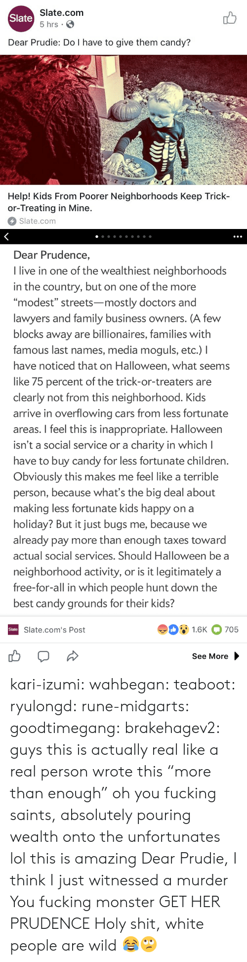 "last names: Slate.com  5 hrs .  Slate  Dear Prudie: Do I have to give them candy?  aT  T-T  Help! Kids From Poorer Neighborhoods Keep Trick-  or-Treating in Mine.  Slate.com   Dear Prudence,  I live in one of the wealthiest neighborhoods  in the country, but on one of the more  ""modest"" streets-mostly doctors and  lawyers and family business owners. (A few  blocks away are billionaires, families with  famous last names, media moguls, etc.) I  have noticed that on Halloween, what seems  like 75 percent of the trick-or-treaters are  clearly not from this neighborhood. Kids  arrive in overflowing cars from less fortunate  areas. I feel this is inappropriate. Halloween  isn't a social service or a charity in which l  have to buy candy for less fortunate children  Obviously this makes me feel like a terrible  person, because what's the big deal about  making less fortunate kids happy on a  holiday? But it just bugs me, because we  already pay more than enough taxes toward  actual social services. Should Halloween be a  neighborhood activity, or is it legitimately a  free-for-all in which people hunt down the  best candy grounds for their kids?  91.6K 705  Slate  Slate.com's Post  See More kari-izumi: wahbegan:  teaboot:  ryulongd:  rune-midgarts:  goodtimegang:  brakehagev2:  guys this is actually real like a real person wrote this  ""more than enough"" oh you fucking saints, absolutely pouring wealth onto the unfortunates   lol this is amazing   Dear Prudie, I think I just witnessed a murder  You fucking monster  GET HER PRUDENCE   Holy shit, white people are wild 😂🙄"