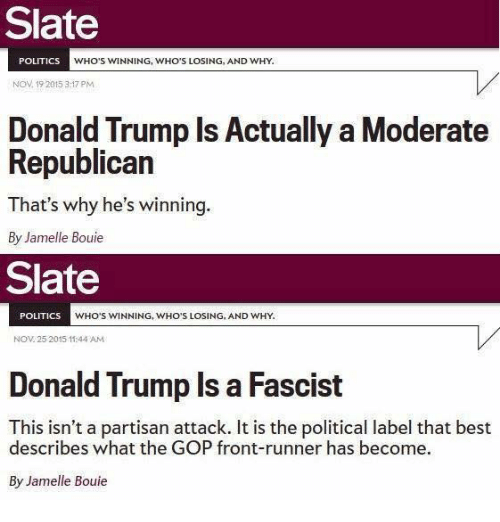 Front Runners: Slate  POLITICS  WHO'S WINNING, WHO'S LOSING, AND WHY.  Nov 19 2015 3:17 PM  Donald Trump Is Actually a Moderate  Republican  That's why he's  winning  By Jamelle Bouie  Slate  POLITICS  WHO'S WINNING, WHO'S LOSING, AND WHY.  NOV 25 2015 11:44 AM  Donald Trump Is a Fascist  This isn't a partisan attack. It is the political label that best  describes what the GOP front-runner has become.  By Jamelle Bouie