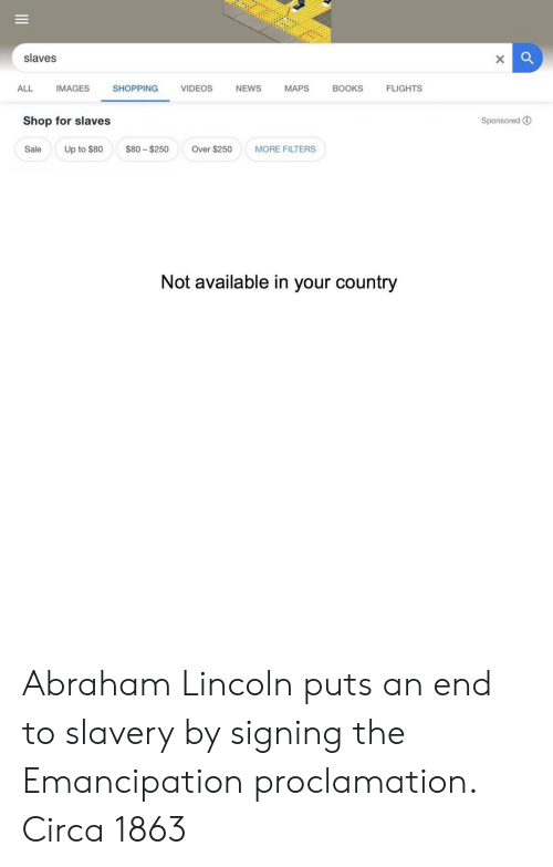 Abraham Lincoln, Books, and News: slaves  ALL IMAGES SHOPPING VIDEOS NEWS MAPS BOOKS FLIGHTS  Shop for slaves  Sponsored ®  Sale Up to $80 $80 $250 Over $250MORE FILTERS  Not available in your country Abraham Lincoln puts an end to slavery by signing the Emancipation proclamation. Circa 1863