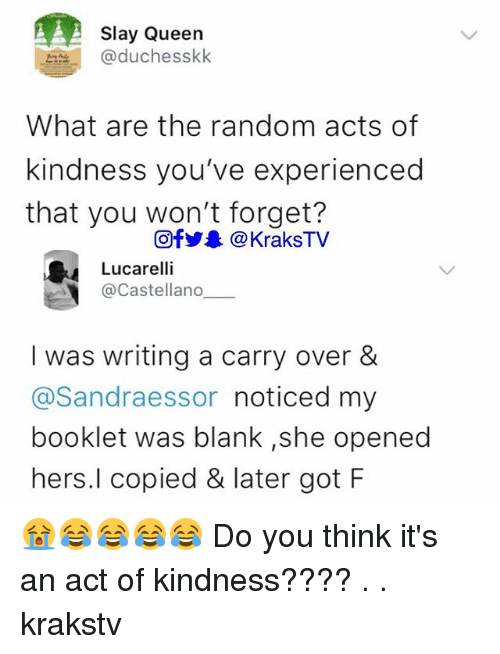 Memes, Queen, and Kindness: Slay Queen  @duchesskk  What are the random acts of  kindness you've experienced  that you won't forget?  Of步.. @ KraksTV  Lucarelli  @Castellano  I was writing a carry over &  @Sandraessor noticed my  booklet was blank ,she opened  hers.l copied & later got F 😭😂😂😂😂 Do you think it's an act of kindness???? . . krakstv