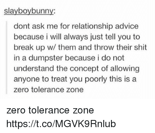 Dumpstered: slayboybunny:  dont ask me for relationship advice  because i will always just tell you to  break up w/ them and throw their shit  in a dumpster because i do not  understand the concept of allowing  anyone to treat you poorly this is a  zero tolerance zone zero tolerance zone https://t.co/MGVK9Rnlub