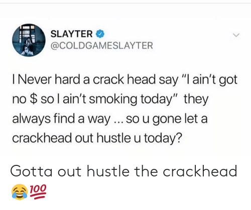 "Crackhead, Head, and Smoking: SLAYTER  @COLDGAMESLAYTER  I Never hard a crack head say ""I ain't got  no $ so l ain't smoking today"" they  always find a way... so u gone let a  crackhead out hustle u today? Gotta out hustle the crackhead 😂💯"