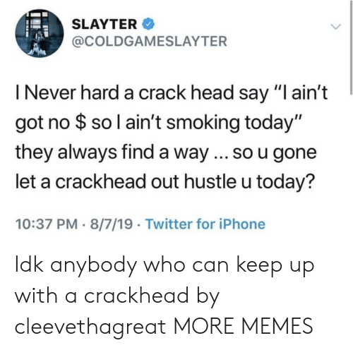 """Crackhead, Dank, and Head: SLAYTER  @COLDGAMESLAYTER  I Never hard a crack head say """"I ain't  got no $ so l ain't smoking today""""  they always find a way ... so u gone  let a crackhead out hustle u today?  10:37 PM 8/7/19 Twitter for iPhone Idk anybody who can keep up with a crackhead by cleevethagreat MORE MEMES"""