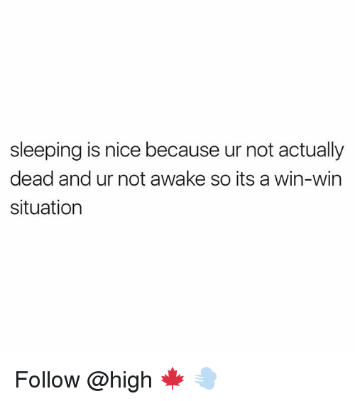 Not Awake: sleeping is nice because ur not actually  dead and ur not awake so its a win-win  situation Follow @high 🍁 💨