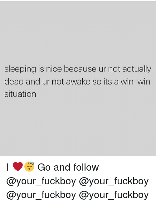 Not Awake: sleeping is nice because ur not actually  dead and ur not awake so its a win-win  situation I ❤️😴 Go and follow @your_fuckboy @your_fuckboy @your_fuckboy @your_fuckboy
