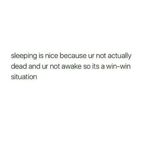 Not Awake: sleeping is nice because ur not actually  dead and ur not awake so its a win-win  situation