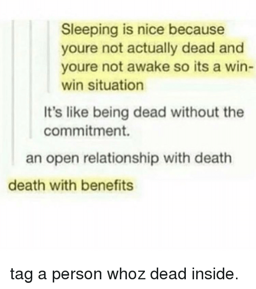 Not Awake: Sleeping is nice because  youre not actually dead and  youre not awake so its a win-  win situation  It's like being dead without the  commitment.  an open relationship with death  death with benefits tag a person whoz dead inside.