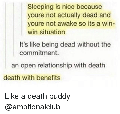 win-win-situation: Sleeping is nice because  youre not actually dead and  youre not awake so its a win-  win situation  It's like being dead without the  commitment.  an open relationship with deatih  death with benefits Like a death buddy @emotionalclub