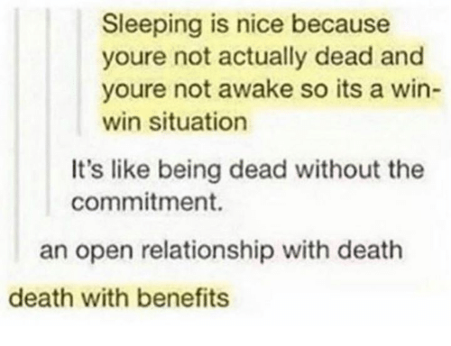 win-win-situation: Sleeping is nice because  youre not actually dead and  youre not awake so its a win-  win situation  It's like being dead without the  commitment.  an open relationship with death  death with benefits