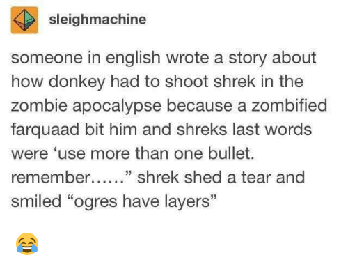 """zombie apocalypse: sleighmachine  someone in english wrote a story about  how donkey had to shoot shrek in the  zombie apocalypse because a zombified  farquaad bit him and shreks last words  were 'use more than one bullet.  remember....."""" shrek shed a tear and  smiled """"ogres have layers"""" 😂"""