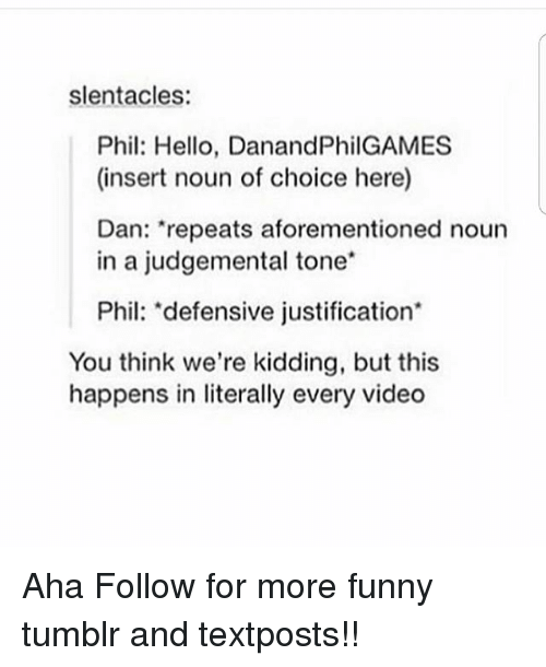 """Insertions: slentacles:  Phil: Hello, DanandPhilGAMES  (insert noun of choice here)  Dan: """"repeats aforementioned noun  in a judgemental tone*  Phil: """"defensive justification*  You think we're kidding, but this  happens in literally every video Aha Follow for more funny tumblr and textposts!!"""