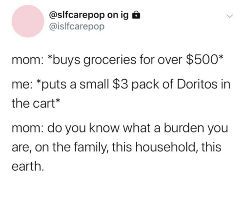 pack: @slfcarepop on ig  @islfcarepop  mom: *buys groceries for over $500*  me: *puts a small $3 pack of Doritos in  the cart*  mom: do you know what a burden you  are, on the family, this household, this  earth