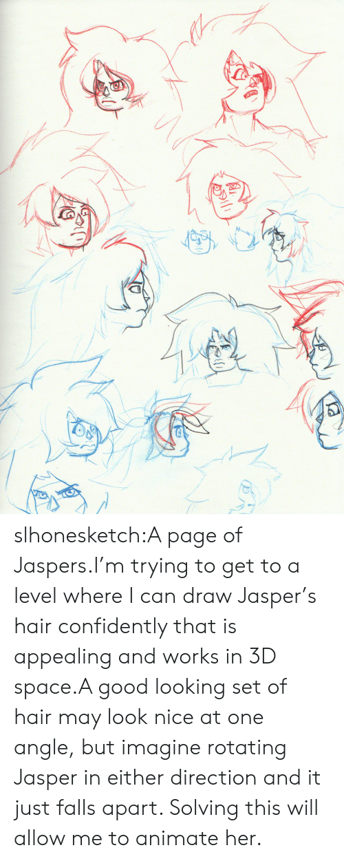 good looking: slhonesketch:A page of Jaspers.I'm trying to get to a level where I can draw Jasper's hair confidently that is appealing and works in 3D space.A good looking set of hair may look nice at one angle, but imagine rotating Jasper in either direction and it just falls apart. Solving this will allow me to animate her.