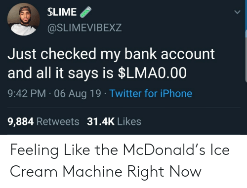 Iphone, Twitter, and Bank: SLIME  @SLIMEVIBEXZ  Just checked my bank account  and all it says is $LMA0.00  9:42 PM 06 Aug 19 Twitter for iPhone  9,884 Retweets 31.4K Likes Feeling Like the McDonald's Ice Cream Machine Right Now