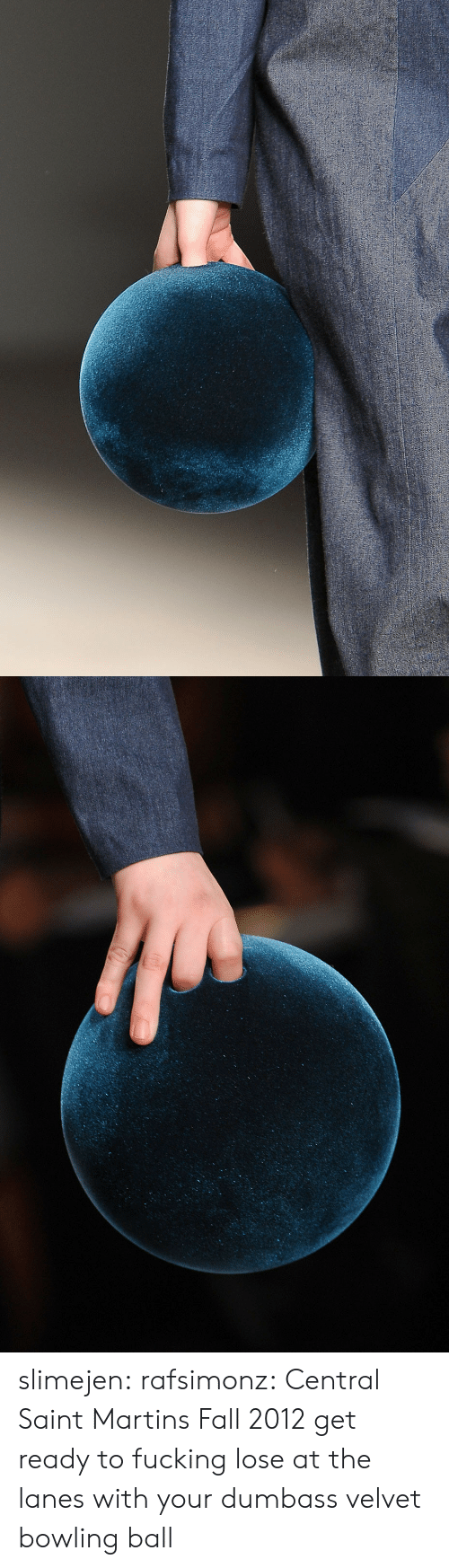 Fall, Fucking, and Tumblr: slimejen: rafsimonz: Central Saint Martins Fall 2012 get ready to fucking lose at the lanes with your dumbass velvet bowling ball