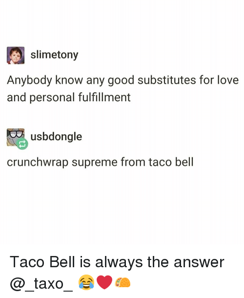 Fulfillment: slimetony  Anybody know any good substitutes for love  and personal fulfillment  usbdongle  crunchwrap supreme from taco bell Taco Bell is always the answer @_taxo_ 😂❤️🌮