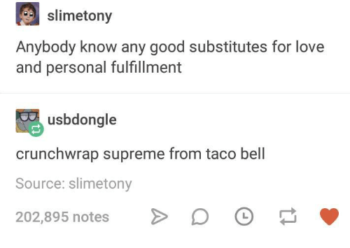 Fulfillment: slimetony  Anybody know any good substitutes for love  and personal fulfillment  usbdongle  crunchwrap supreme from taco bell  Source: slimetony  202,895 notes
