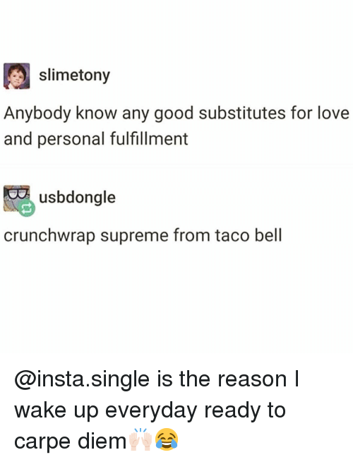 Fulfillment: slimetony  Anybody know any good substitutes for love  and personal fulfillment  usbdongle  crunchwrap supreme from taco bell @insta.single is the reason I wake up everyday ready to carpe diem🙌🏻😂