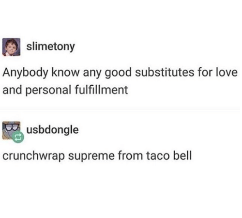 Fulfillment: slimetony  Anybody know any good substitutes for love  and personal fulfillment  usbdongle  crunchwrap supreme from taco bell