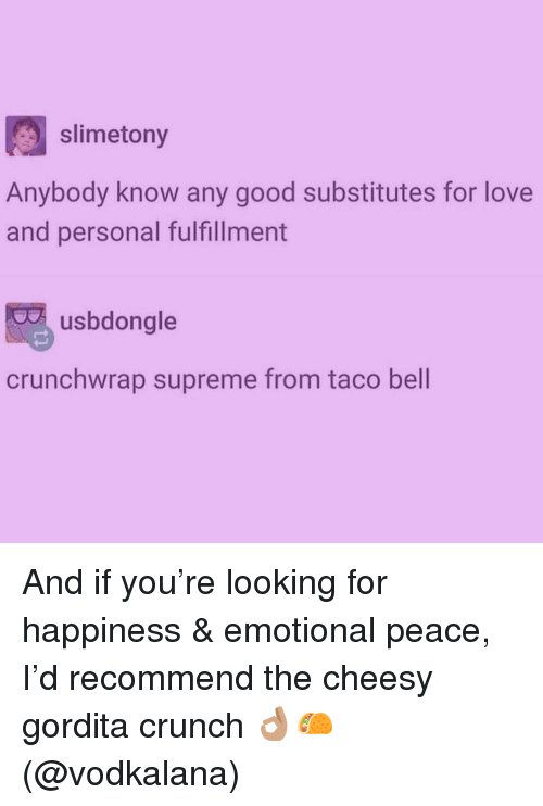Fulfillment: slimetony  Anybody know any good substitutes for love  and personal fulfillment  usbdongle  crunchwrap supreme from taco bell And if you're looking for happiness & emotional peace, I'd recommend the cheesy gordita crunch 👌🏽🌮 (@vodkalana)