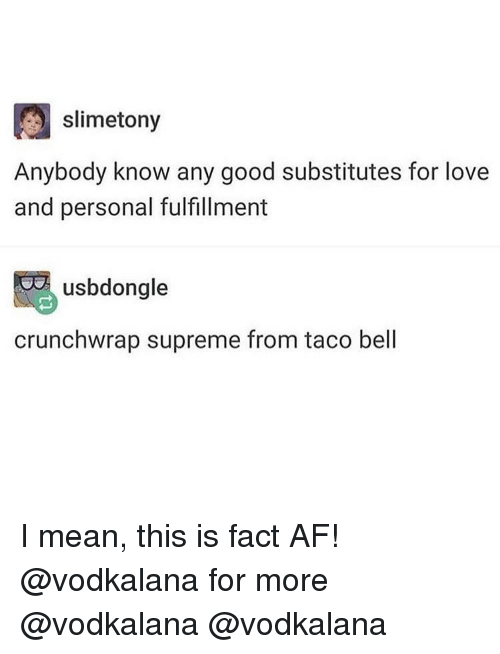 Fulfillment: slimetony  Anybody know any good substitutes for love  and personal fulfillment  usbdongle  crunchwrap supreme from taco bell I mean, this is fact AF! @vodkalana for more @vodkalana @vodkalana