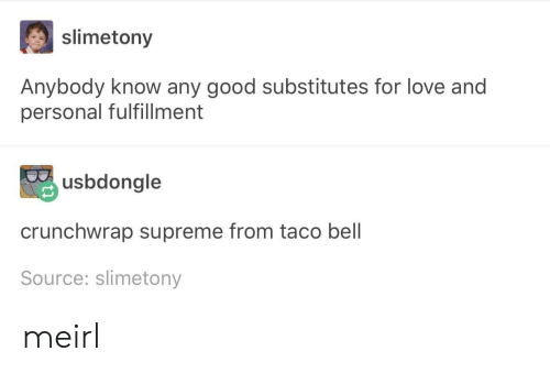 Fulfillment: slimetony  Anybody know any good substitutes for love and  personal fulfillment  usbdongle  crunchwrap supreme from taco bell  Source: slimetony meirl
