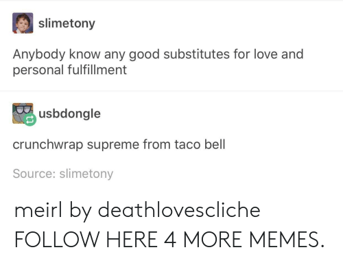 Fulfillment: slimetony  Anybody know any good substitutes for love and  personal fulfillment  usbdongle  crunchwrap supreme from taco bell  Source: slimetony meirl by deathlovescliche FOLLOW HERE 4 MORE MEMES.