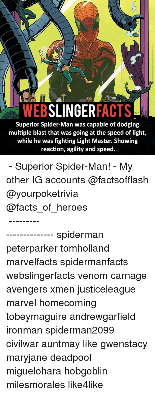 Memes, Dodge, and Superior: SLINGER  FACTS  WEB  ERA.  Superior Spider-Man was capable of dodging  multiple blast that was going at the speed of light,  while he was fighting Light Master. Showing  reaction, agility and speed. ▲▲ - Superior Spider-Man! - My other IG accounts @factsofflash @yourpoketrivia @facts_of_heroes ⠀⠀⠀⠀⠀⠀⠀⠀⠀⠀⠀⠀⠀⠀⠀⠀⠀⠀⠀⠀⠀⠀⠀⠀⠀⠀⠀⠀⠀⠀⠀⠀⠀⠀⠀⠀ ⠀⠀----------------------- spiderman peterparker tomholland marvelfacts spidermanfacts webslingerfacts venom carnage avengers xmen justiceleague marvel homecoming tobeymaguire andrewgarfield ironman spiderman2099 civilwar auntmay like gwenstacy maryjane deadpool miguelohara hobgoblin milesmorales like4like