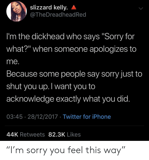"who says: slizzard kelly.  @TheDreadhead Red  I'm the dickhead who says ""Sorry for  what?"" when someone apologizes to  me.  Because some people say sorry just to  shut  you up.Twant you to  acknowledge exactly what you did.  03:45 28/12/2017 Twitter for iPhone  44K Retweets 82.3K Likes ""I'm sorry you feel this way"""