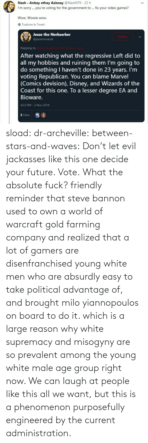 want: sload: dr-archeville:  between-stars-and-waves: Don't let evil jackasses like this one decide your future. Vote.  What the absolute fuck?   friendly reminder that steve bannon used to own a world of warcraft gold farming company and realized that a lot of gamers are disenfranchised young white men who are absurdly easy to take political advantage of, and brought milo yiannopoulos on board to do it. which is a large reason why white supremacy and misogyny are so prevalent among the young white male age group right now. We can laugh at people like this all we want, but this is a phenomenon purposefully engineered by the current administration.