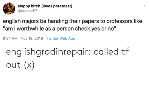 "English: sloppy bitch (loves potatoes!)  @copcar97  english majors be handing their papers to professors like  ""am i worthwhile as a person check yes or no"".  9:24 AM · Nov 18, 2019 · Twitter Web App englishgradinrepair: called tf out (x)"
