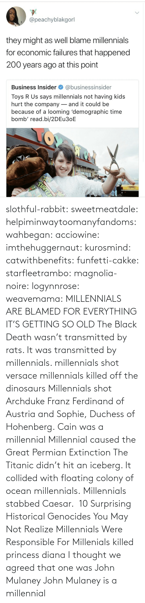 diana: slothful-rabbit: sweetmeatdale:  helpiminwaytoomanyfandoms:   wahbegan:  acciowine:  imthehuggernaut:  kurosmind:   catwithbenefits:  funfetti-cakke:  starfleetrambo:  magnolia-noire:  logynnrose:  weavemama:  MILLENNIALS ARE BLAMED FOR EVERYTHING IT'S GETTING SO OLD  The Black Death wasn't transmitted by rats. It was transmitted by millennials.    millennials shot versace   millennials killed off the dinosaurs    Millennials shot Archduke Franz Ferdinand of Austria and Sophie, Duchess of Hohenberg.   Cain was a millennial  Millennial caused the Great Permian Extinction   The Titanic didn't hit an iceberg. It collided with floating colony of ocean millennials.  Millennials stabbed Caesar.   10 Surprising Historical Genocides You May Not Realize Millennials Were Responsible For    Millenials killed princess diana    I thought we agreed that one was John Mulaney     John Mulaney is a millennial