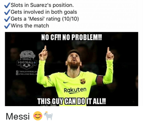 Football, Goals, and Memes: Slots in Suarez's position.  Gets involved in both goals  Gets a 'Messi rating (10/10)  Wins the match  NO CFI! NO PROBLEM!!  TROLL  FOOTBALL  TROLLFOOTBALLH  &TROLLE OOTBALL.H  Rakuten  THIS GUY CAN DOIT ALL!! Messi 😊🐐