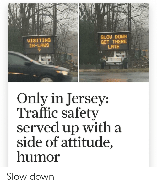 Attitude: SLOW DOWN  GET THERE  LATE  VISITING  IN-LAWS  Only in Jersey:  Traffic safety  served up with a  side of attitude,  humor Slow down