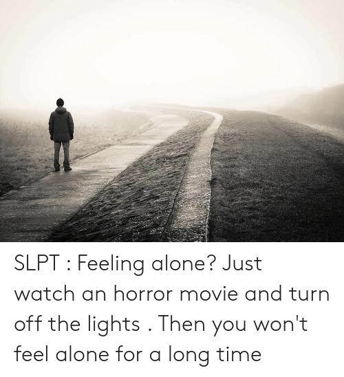 Being Alone, Movie, and Time: SLPT : Feeling alone? Just watch an horror movie and turn off the lights . Then you won't feel alone for a long time