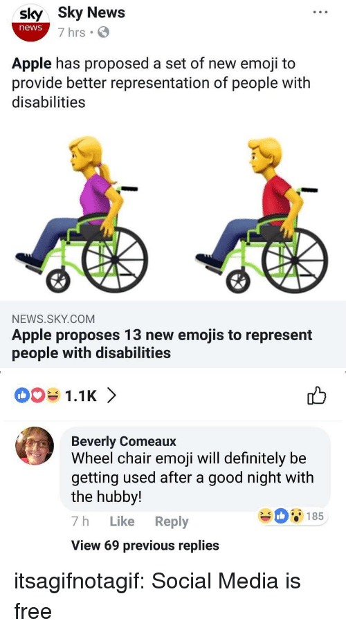 hubby: sly Sky News  news  7 hrs  Apple has proposed a set of new emoji to  provide better representation of people with  disabilities  NEWS.SKY.COM  Apple proposes 13 new emojis to represent  people with disabilities   1.1K 〉  Beverly Comeaux  Wheel chair emoji will definitely be  getting used after a good night with  the hubby!  7h Like Reply  View 69 previous replies  08185 itsagifnotagif:  Social Media is free