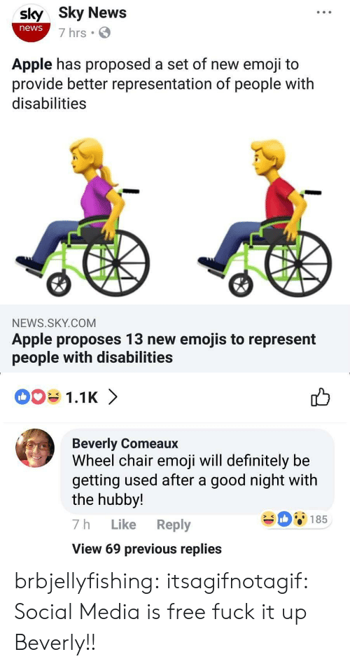 hubby: sly Sky News  news  7 hrs  Apple has proposed a set of new emoji to  provide better representation of people with  disabilities  NEWS.SKY.COM  Apple proposes 13 new emojis to represent  people with disabilities   1.1K 〉  Beverly Comeaux  Wheel chair emoji will definitely be  getting used after a good night with  the hubby!  7h Like Reply  View 69 previous replies  08185 brbjellyfishing: itsagifnotagif:  Social Media is free  fuck it up Beverly!!
