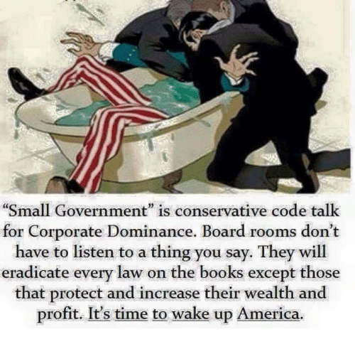 """wake up america: """"Small Government"""" is conservative code talk  for Corporate Dominance. Board rooms don't  have to listen to a thing you say. They will  eradicate every law on the books except those  that protect and increase their wealth and  profit. It's time to wake up America."""